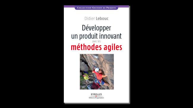 livre développer un produit innovant avec les méthodes agiles - innovation et agilité - Didier Lebouc - Editions Eyrolles